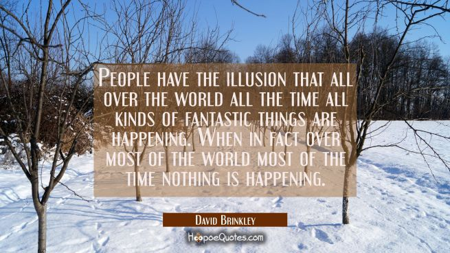 People have the illusion that all over the world all the time all kinds of fantastic things are hap