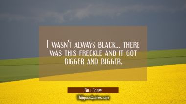 I wasn't always black... there was this freckle and it got bigger and bigger.