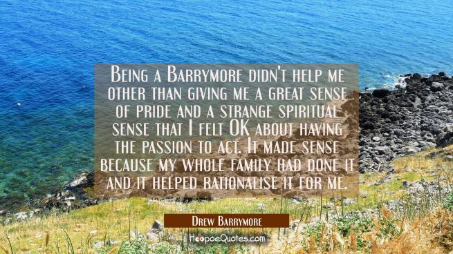 Being a Barrymore didn't help me other than giving me a great sense of pride and a strange spiritua