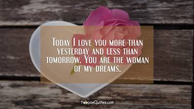 Today I love you more than yesterday and less than tomorrow. You are the woman of my dreams.