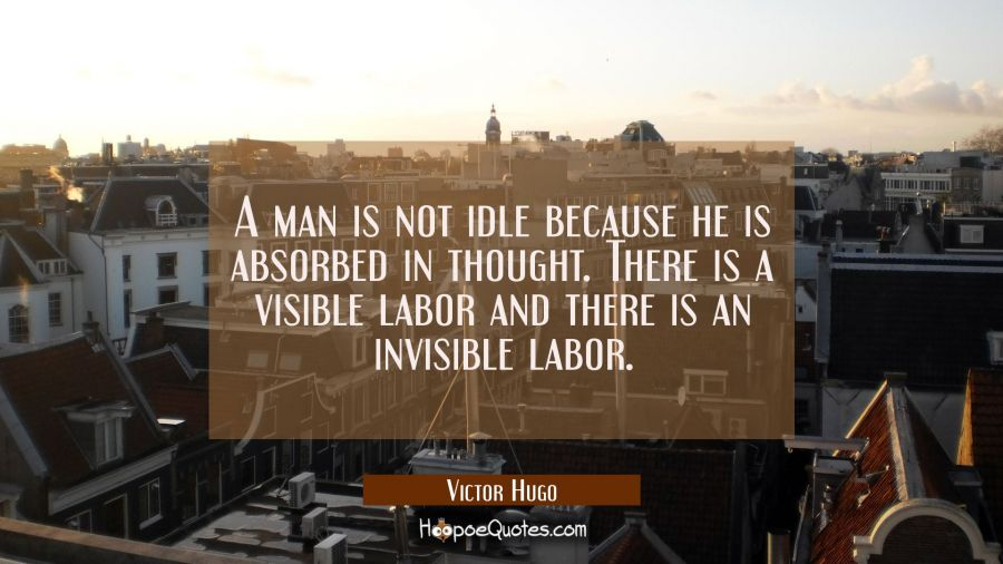 A man is not idle because he is absorbed in thought. There is a visible labor and there is an invis Victor Hugo Quotes