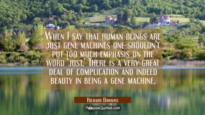 When I say that human beings are just gene machines one shouldn't put too much emphasis on the word