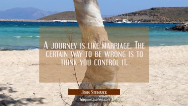 A journey is like marriage. The certain way to be wrong is to think you control it. John Steinbeck Quotes