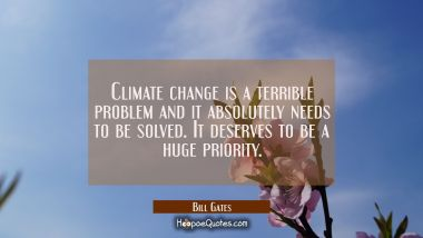 Climate change is a terrible problem and it absolutely needs to be solved. It deserves to be a huge Bill Gates Quotes
