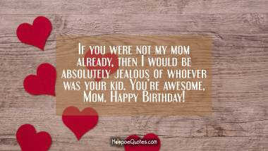 If you were not my mom already, then I would be absolutely jealous of whoever was your kid. You're awesome, Mom. Happy Birthday! Quotes