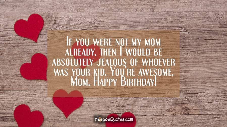 If you were not my mom already, then I would be absolutely jealous of whoever was your kid. You're awesome, Mom. Happy Birthday! Birthday Quotes
