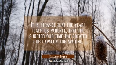 It is strange that the years teach us patience, that the shorter our time the greater our capacity