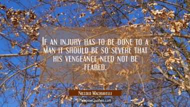 If an injury has to be done to a man it should be so severe that his vengeance need not be feared.