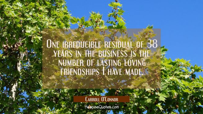 One irreducible residual of 38 years in the business is the number of lasting loving friendships I