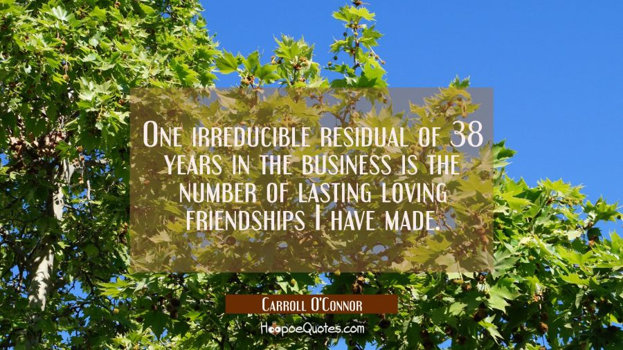 One irreducible residual of 38 years in the business is the number of lasting loving friendships I Carroll O'Connor Quotes