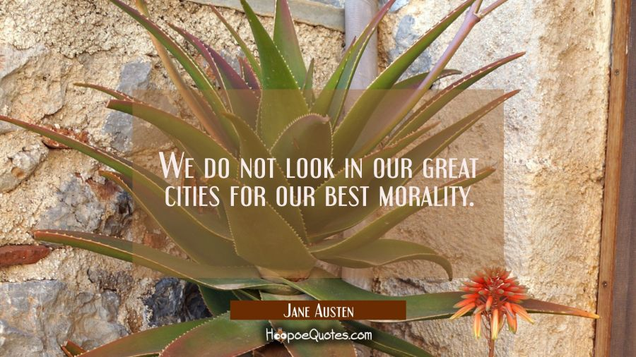 We do not look in our great cities for our best morality. Jane Austen Quotes