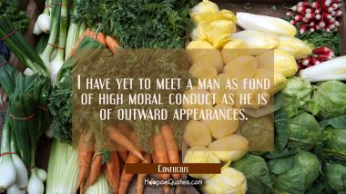 I have yet to meet a man as fond of high moral conduct as he is of outward appearances