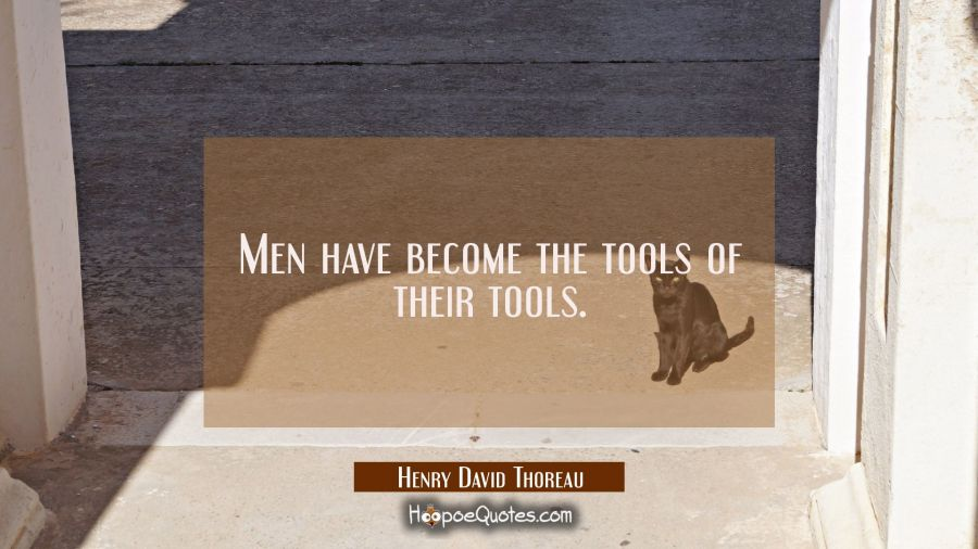 Men have become the tools of their tools. Henry David Thoreau Quotes