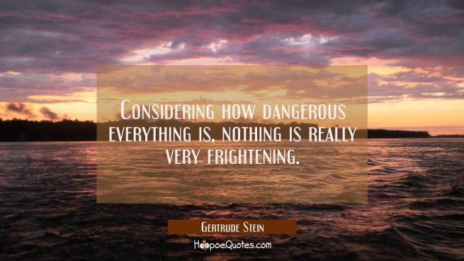 Considering how dangerous everything is nothing is really very frightening.