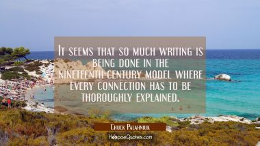 It seems that so much writing is being done in the nineteenth-century model where every connection Chuck Palahniuk Quotes