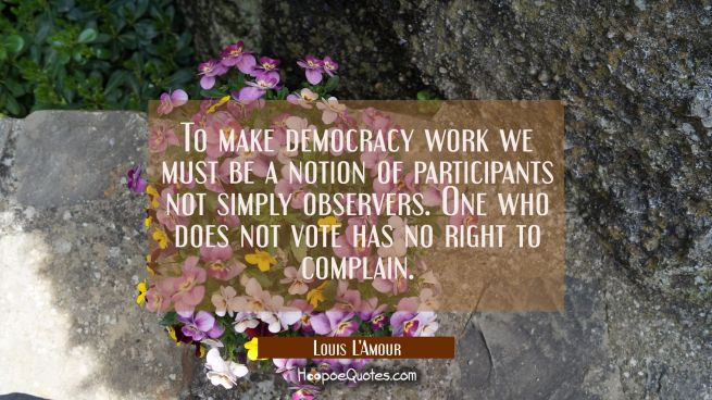 To make democracy work we must be a notion of participants not simply observers. One who does not v