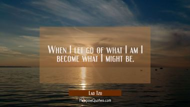 When I let go of what I am I become what I might be. Lao Tzu Quotes