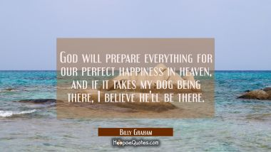 God will prepare everything for our perfect happiness in heaven and if it takes my dog being there Billy Graham Quotes