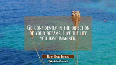 Go confidently in the direction of your dreams. Live the life you have imagined. Henry David Thoreau Quotes