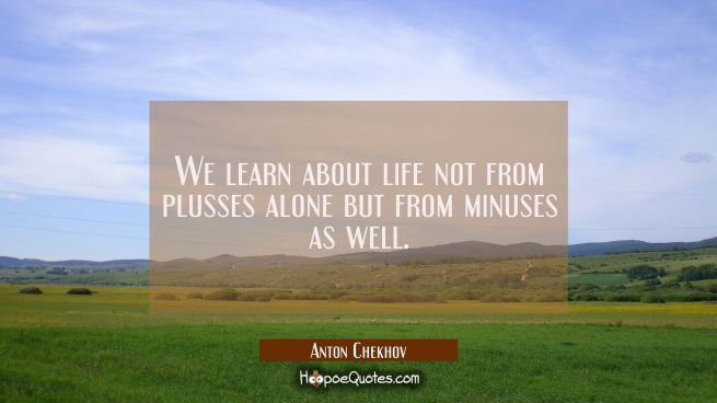 We learn about life not from plusses alone but from minuses as well.