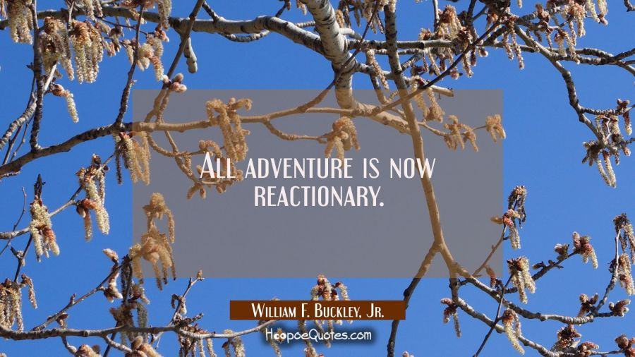 All adventure is now reactionary. William F. Buckley, Jr. Quotes