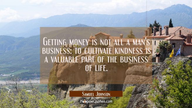 Getting money is not all a man's business: to cultivate kindness is a valuable part of the business