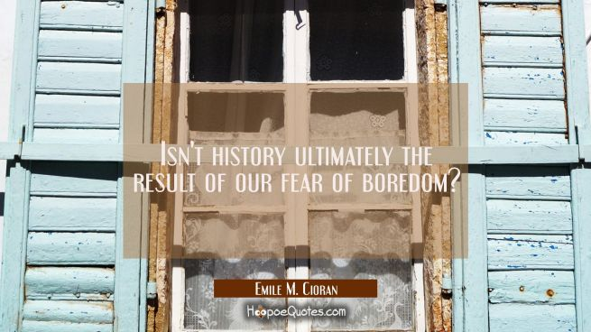 Isn't history ultimately the result of our fear of boredom?