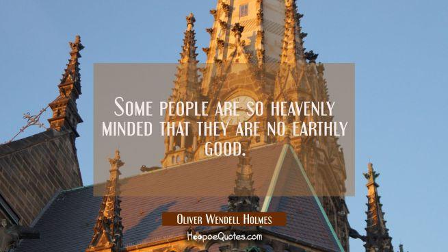 Some people are so heavenly minded that they are no earthly good.
