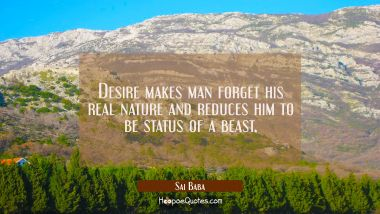Desire makes man forget his real nature and reduces him to be status of a beast. Sai Baba Quotes