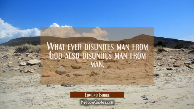 What ever disunites man from God also disunites man from man.