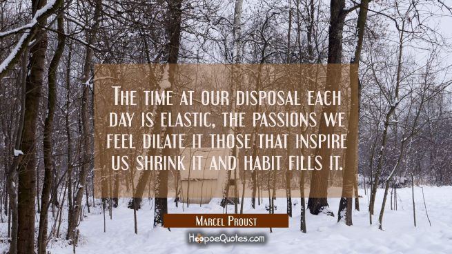 The time at our disposal each day is elastic, the passions we feel dilate it those that inspire us