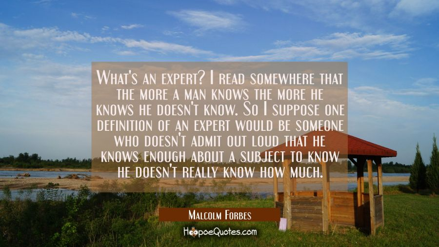 What's an expert? I read somewhere that the more a man knows the more he knows he doesn't know. So Malcolm Forbes Quotes