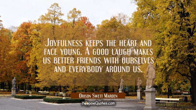Joyfulness keeps the heart and face young. A good laugh makes us better friends with ourselves and