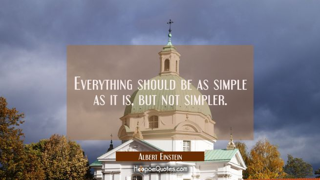 Everything should be as simple as it is but not simpler.