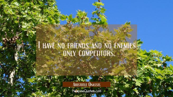 I have no friends and no enemies - only competitors.