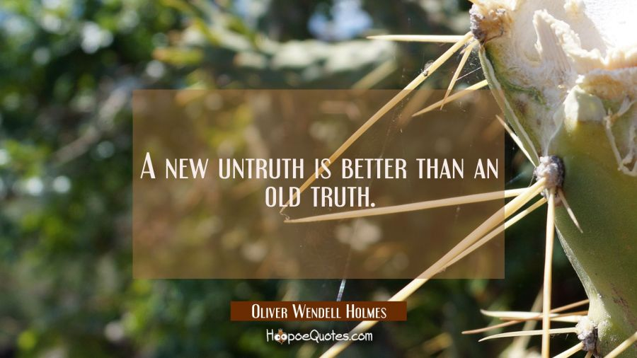 A new untruth is better than an old truth. Oliver Wendell Holmes Quotes