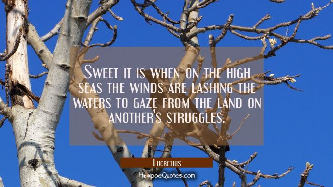 Sweet it is when on the high seas the winds are lashing the waters to gaze from the land on another