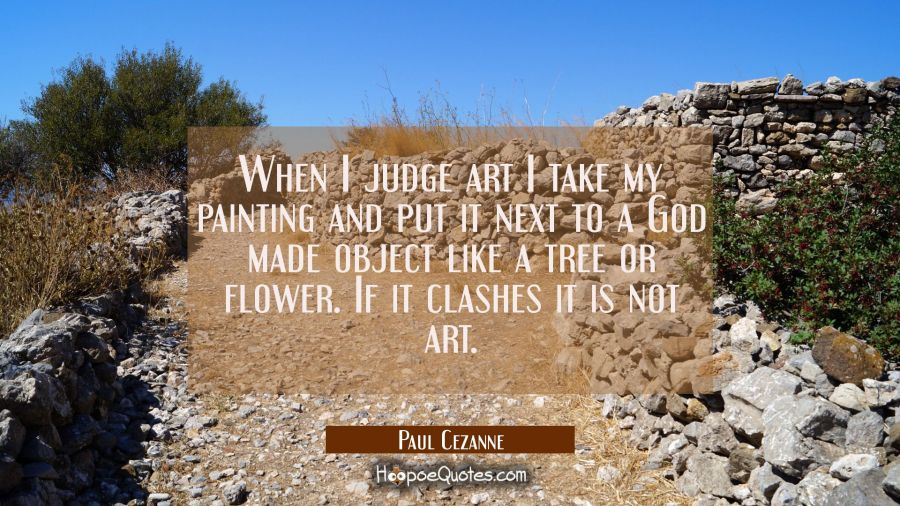 When I judge art I take my painting and put it next to a God made object like a tree or flower. If Paul Cezanne Quotes