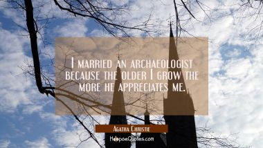 I married an archaeologist because the older I grow the more he appreciates me.