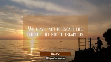 We travel not to escape life, but for life not to escape us. Unknown Quotes
