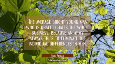 The average bright young man who is drafted hates the whole business because an army always tries t Andy Rooney Quotes