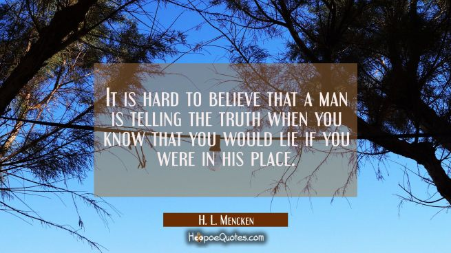 It is hard to believe that a man is telling the truth when you know that you would lie if you were