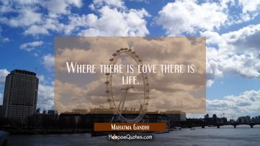Where there is love there is life. Mahatma Gandhi Quotes