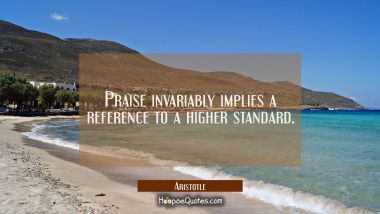 Praise invariably implies a reference to a higher standard