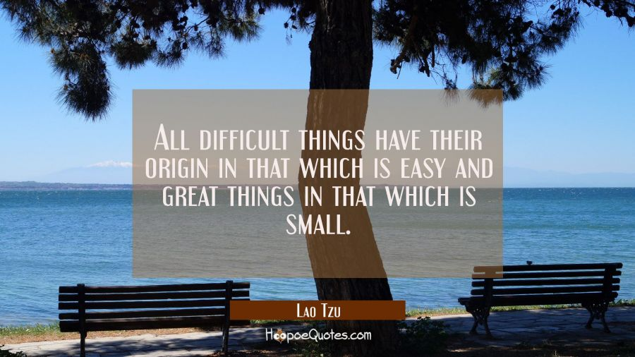 All difficult things have their origin in that which is easy and great things in that which is smal Lao Tzu Quotes