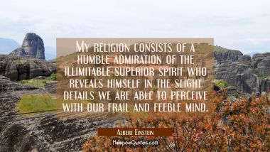 My religion consists of a humble admiration of the illimitable superior spirit who reveals himself