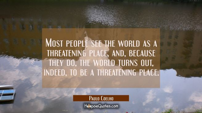 Most people see the world as a threatening place, and, because they do, the world turns out, indeed, to be a threatening place.