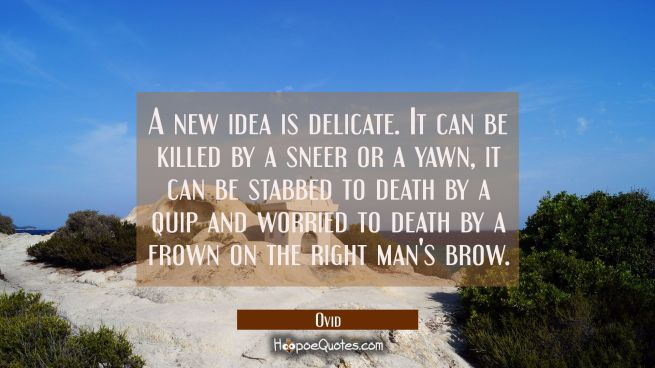 A new idea is delicate. It can be killed by a sneer or a yawn, it can be stabbed to death by a quip