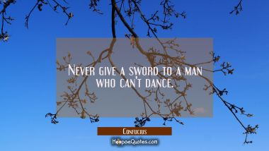 Never give a sword to a man who can't dance. Confucius Quotes