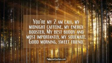 You're my 2 am call, my midnight caffeine, my energy booster. My best buddy and most importantly, my soulmate. Good morning, sweet friend. Quotes